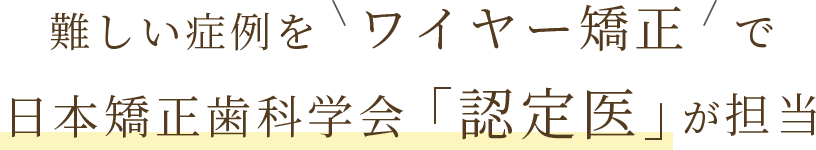 難しい症例をワイヤー矯正で日本矯正歯科学会認定医が担当